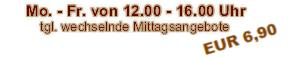 Mo. - Fr. von 12.00 - 16.00 Uhr tgl. wechselnde Mittagsangebote  inkl. einer Tasse Kaffee   € 5,50